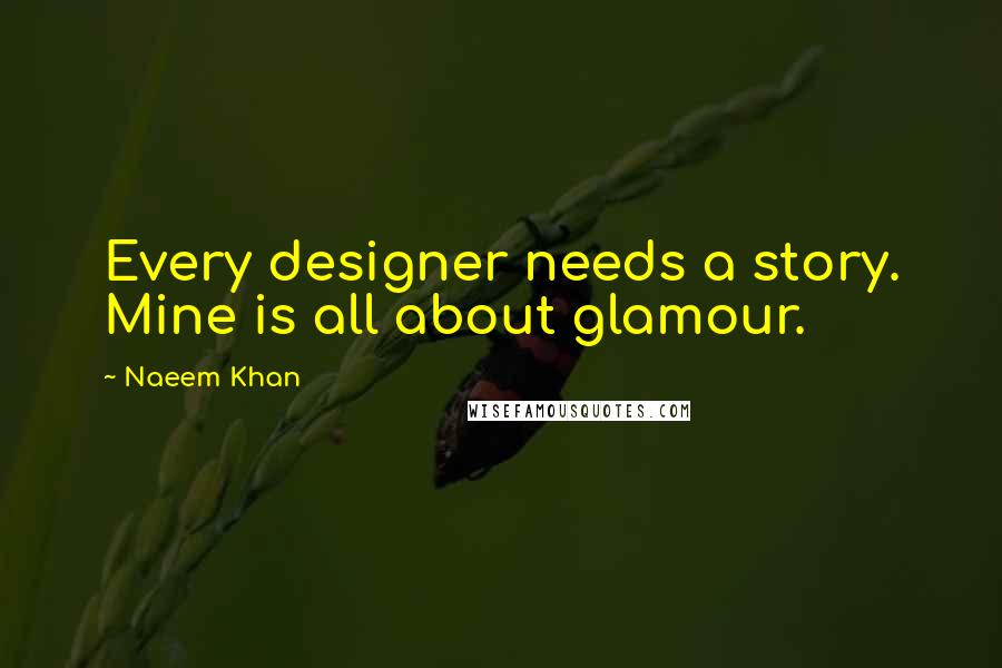 Naeem Khan quotes: Every designer needs a story. Mine is all about glamour.
