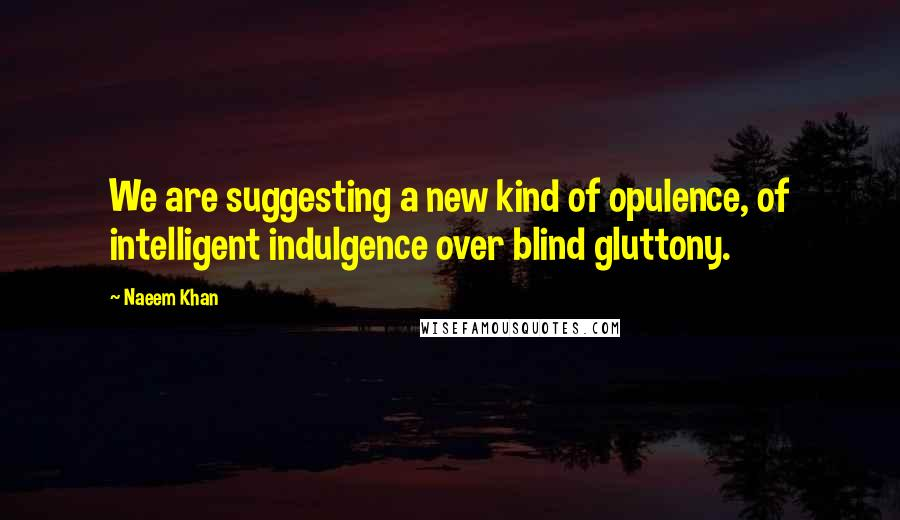 Naeem Khan quotes: We are suggesting a new kind of opulence, of intelligent indulgence over blind gluttony.