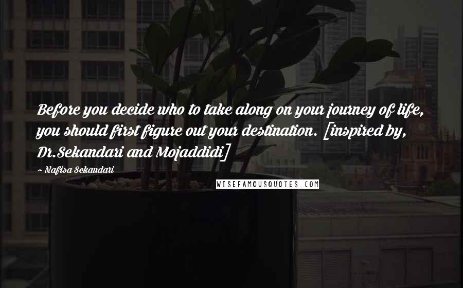 Nafisa Sekandari quotes: Before you decide who to take along on your journey of life, you should first figure out your destination. [inspired by, Dr.Sekandari and Mojaddidi]