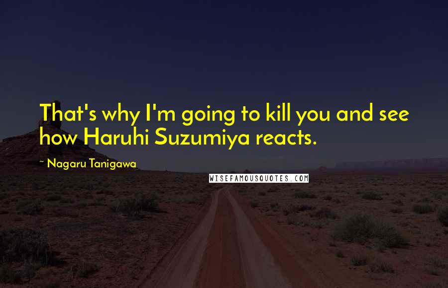Nagaru Tanigawa quotes: That's why I'm going to kill you and see how Haruhi Suzumiya reacts.
