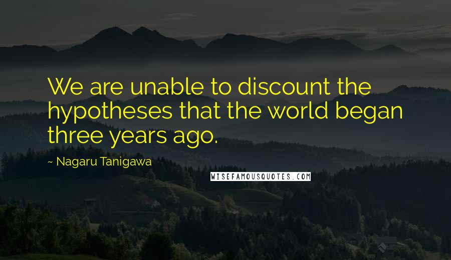 Nagaru Tanigawa quotes: We are unable to discount the hypotheses that the world began three years ago.
