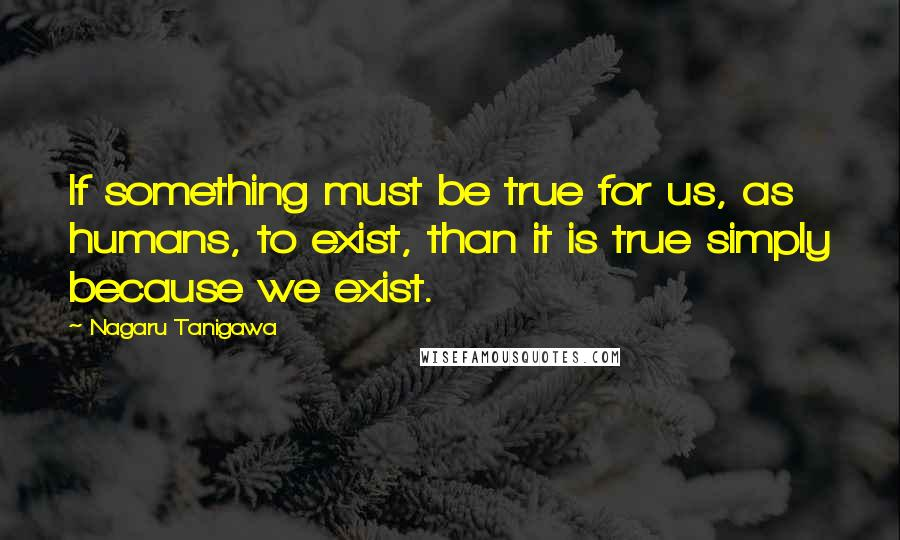 Nagaru Tanigawa quotes: If something must be true for us, as humans, to exist, than it is true simply because we exist.