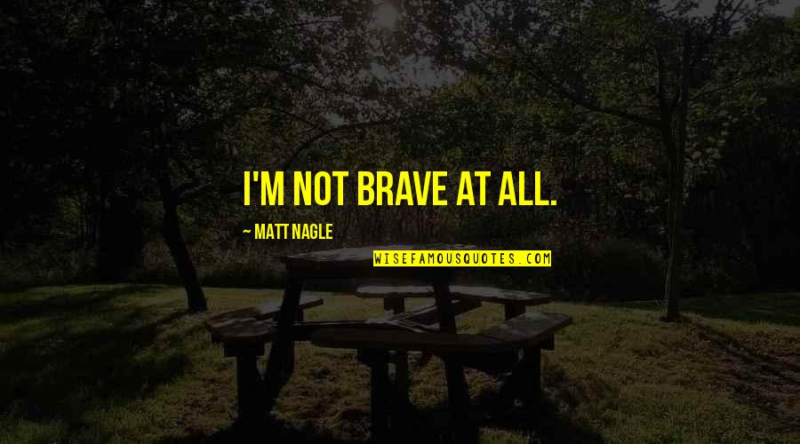 Nagle Quotes By Matt Nagle: I'm not brave at all.