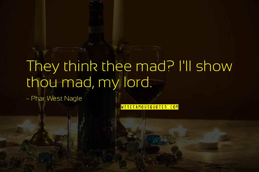 Nagle Quotes By Phar West Nagle: They think thee mad? I'll show thou mad,