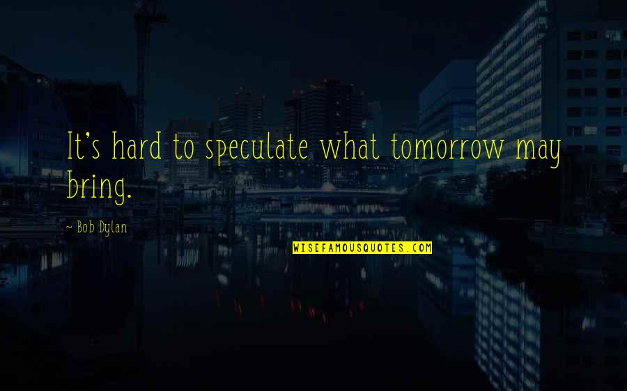 Nags Quotes By Bob Dylan: It's hard to speculate what tomorrow may bring.