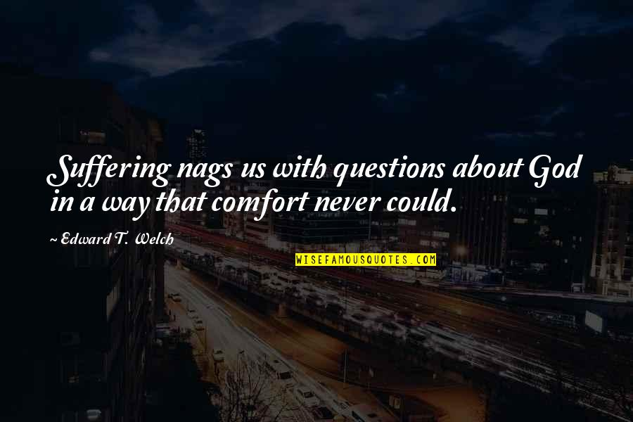 Nags Quotes By Edward T. Welch: Suffering nags us with questions about God in