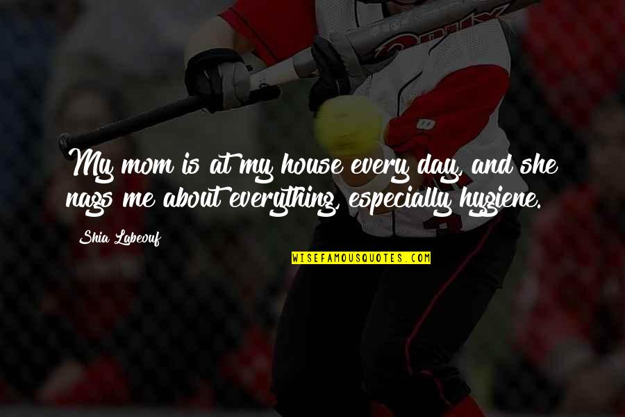 Nags Quotes By Shia Labeouf: My mom is at my house every day,