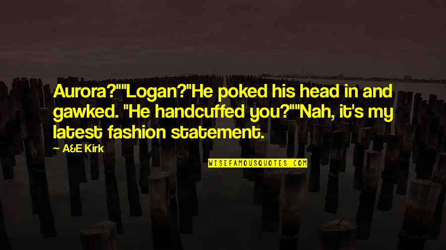 "Nah Quotes By A&E Kirk: Aurora?""""Logan?""He poked his head in and gawked. ""He"