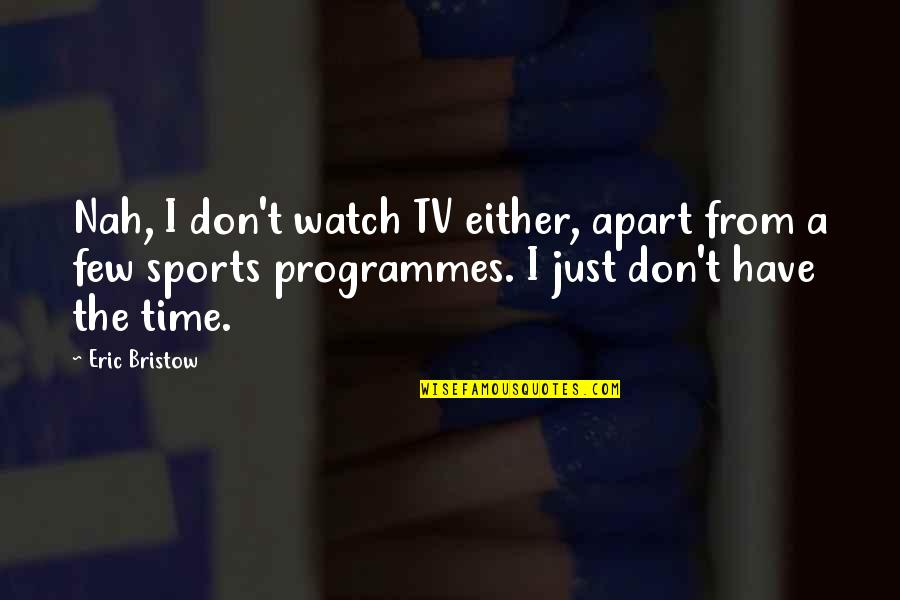Nah Quotes By Eric Bristow: Nah, I don't watch TV either, apart from