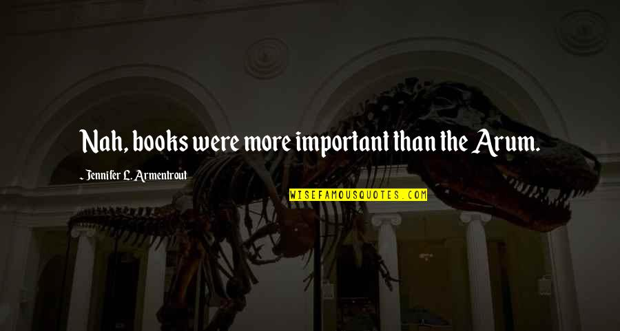 Nah Quotes By Jennifer L. Armentrout: Nah, books were more important than the Arum.