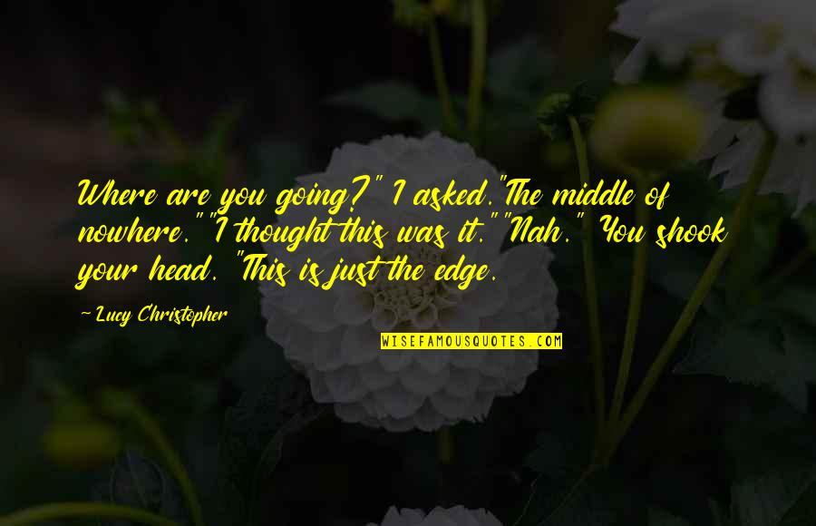 "Nah Quotes By Lucy Christopher: Where are you going?"" I asked.""The middle of"
