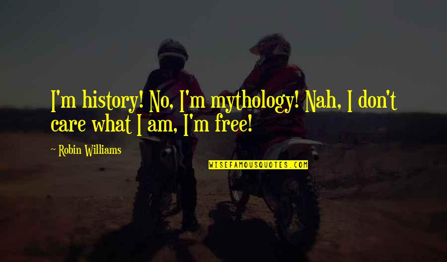 Nah Quotes By Robin Williams: I'm history! No, I'm mythology! Nah, I don't