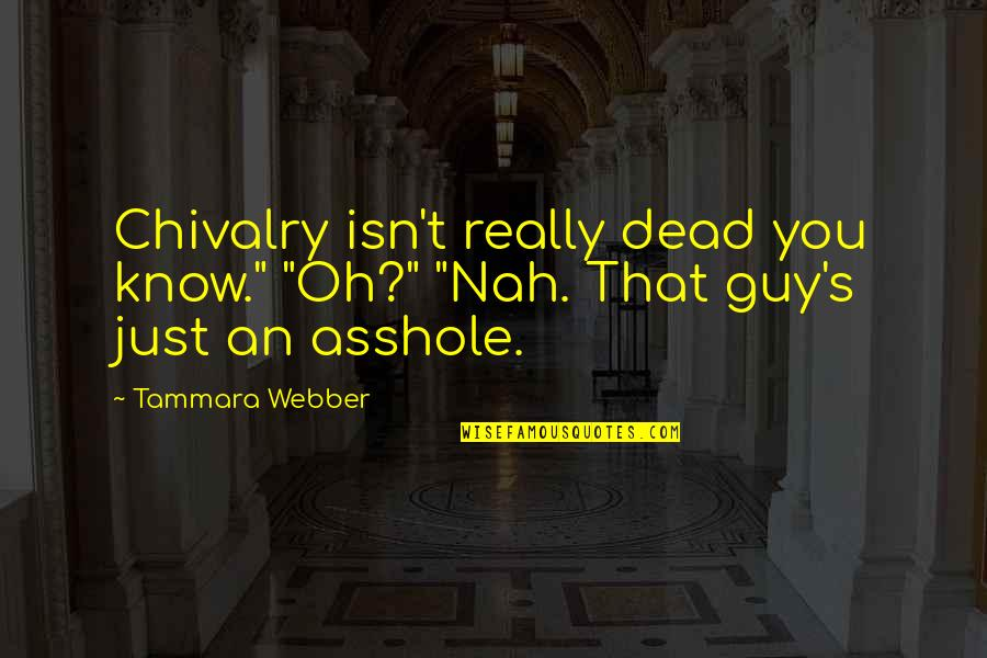 "Nah Quotes By Tammara Webber: Chivalry isn't really dead you know."" ""Oh?"" ""Nah."