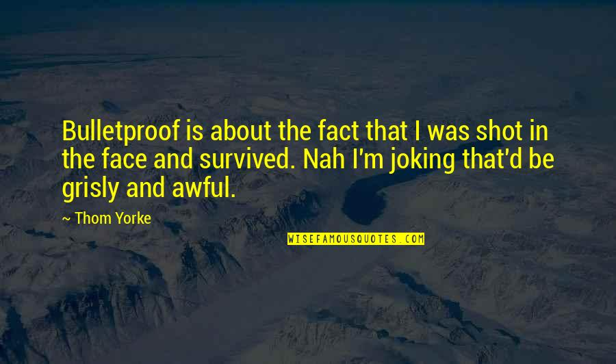 Nah Quotes By Thom Yorke: Bulletproof is about the fact that I was
