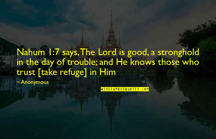 Nahum Quotes By Anonymous: Nahum 1:7 says, The Lord is good, a