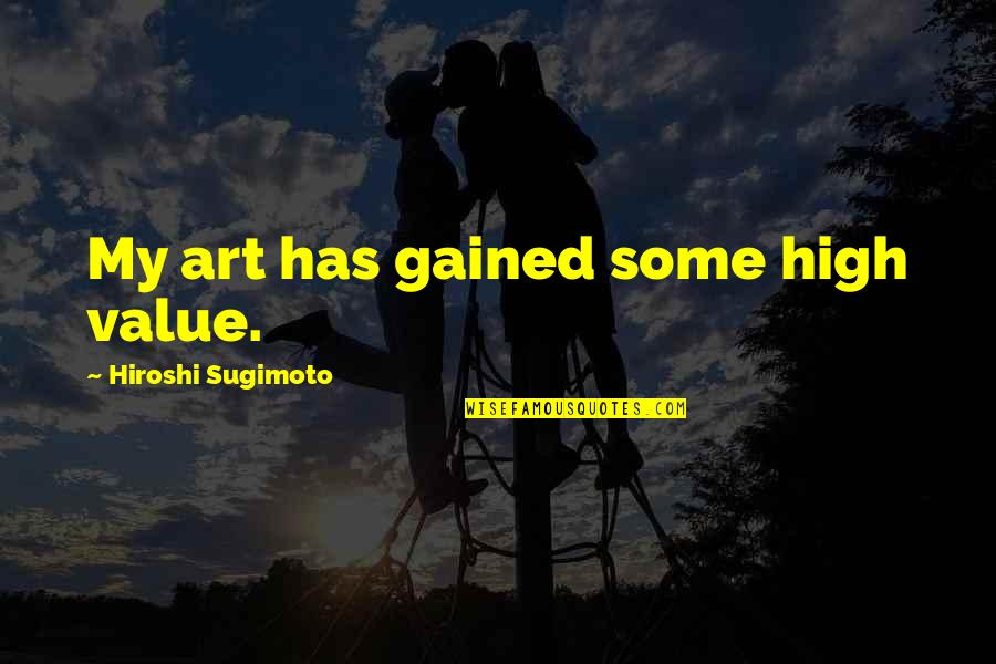 Nahum Quotes By Hiroshi Sugimoto: My art has gained some high value.