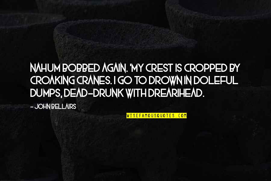 Nahum Quotes By John Bellairs: Nahum bobbed again. 'My crest is cropped by