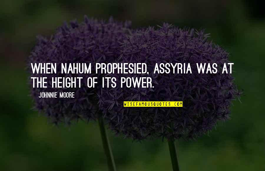 Nahum Quotes By Johnnie Moore: When Nahum prophesied, Assyria was at the height