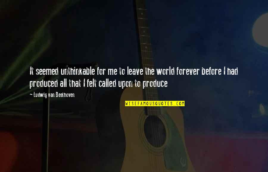 Nahum Quotes By Ludwig Van Beethoven: It seemed unthinkable for me to leave the