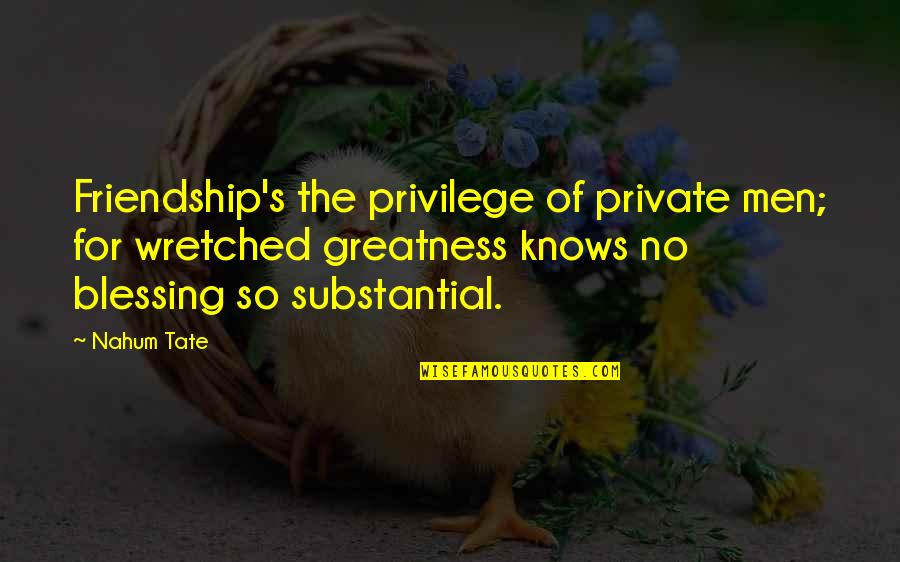 Nahum Quotes By Nahum Tate: Friendship's the privilege of private men; for wretched