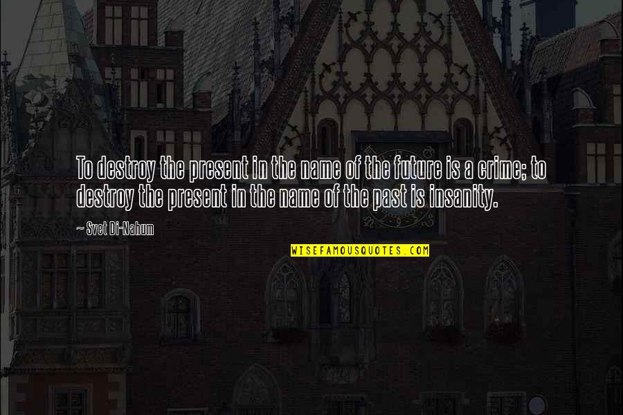 Nahum Quotes By Svet Di-Nahum: To destroy the present in the name of