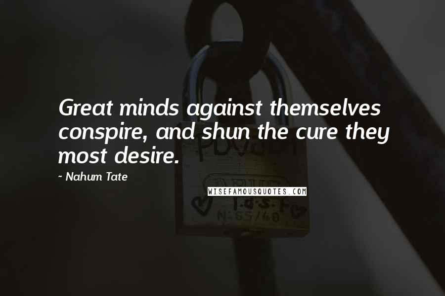 Nahum Tate quotes: Great minds against themselves conspire, and shun the cure they most desire.