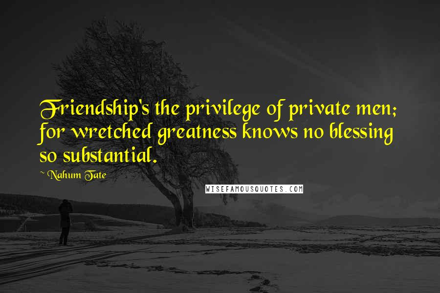 Nahum Tate quotes: Friendship's the privilege of private men; for wretched greatness knows no blessing so substantial.