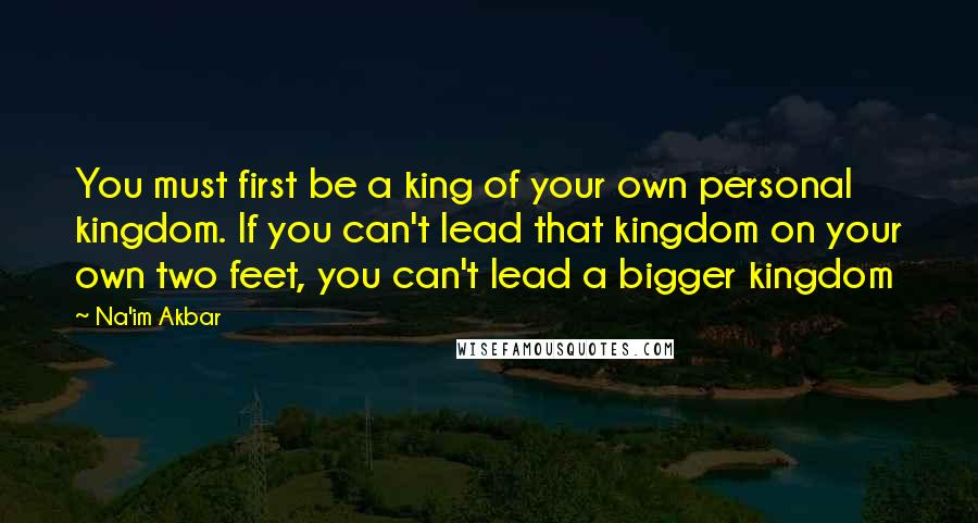 Na'im Akbar quotes: You must first be a king of your own personal kingdom. If you can't lead that kingdom on your own two feet, you can't lead a bigger kingdom