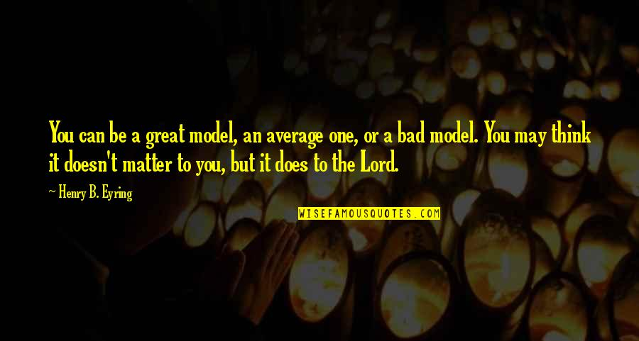 Naimans Quotes By Henry B. Eyring: You can be a great model, an average