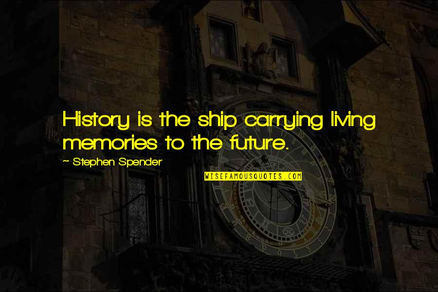 Naimans Quotes By Stephen Spender: History is the ship carrying living memories to