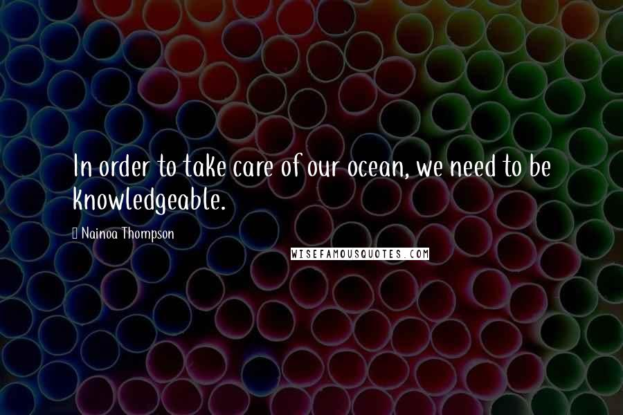Nainoa Thompson quotes: In order to take care of our ocean, we need to be knowledgeable.