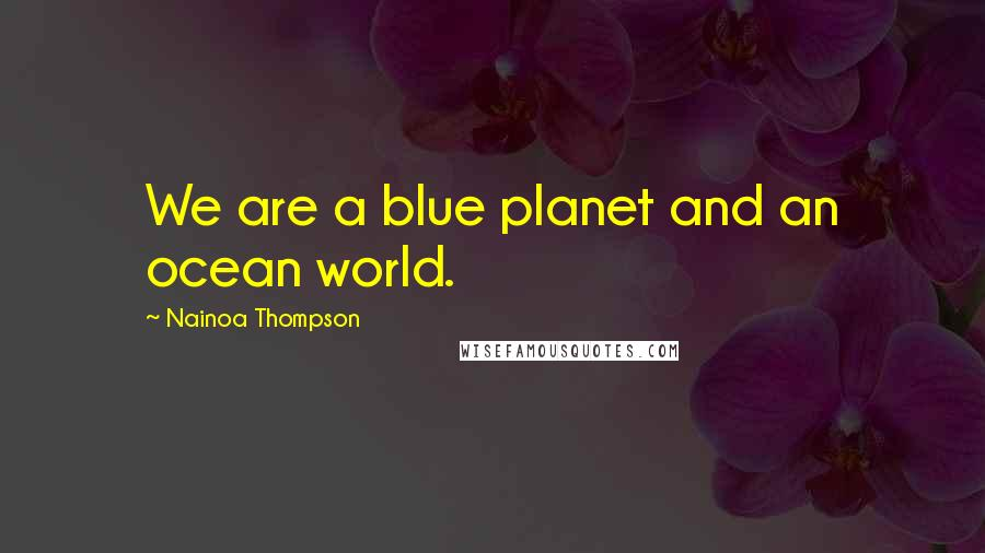 Nainoa Thompson quotes: We are a blue planet and an ocean world.
