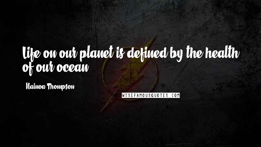 Nainoa Thompson quotes: Life on our planet is defined by the health of our ocean.