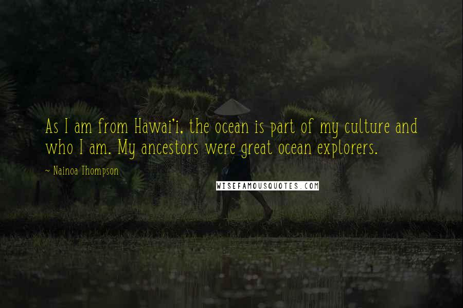 Nainoa Thompson quotes: As I am from Hawai'i, the ocean is part of my culture and who I am. My ancestors were great ocean explorers.