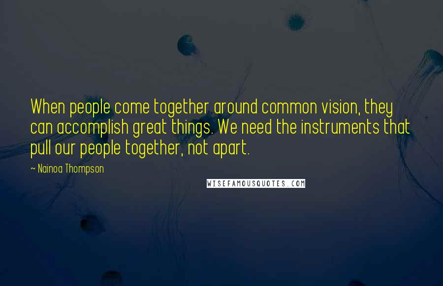 Nainoa Thompson quotes: When people come together around common vision, they can accomplish great things. We need the instruments that pull our people together, not apart.