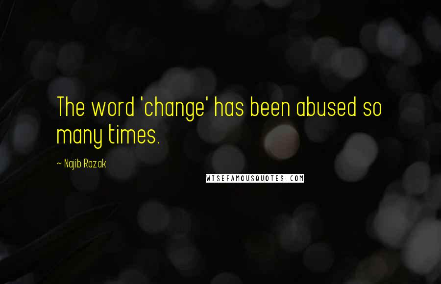 Najib Razak quotes: The word 'change' has been abused so many times.