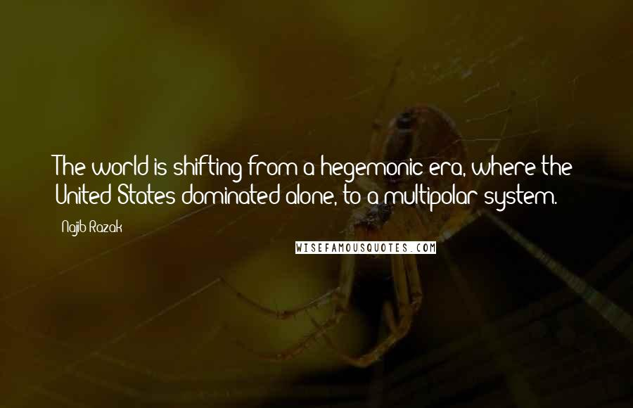 Najib Razak quotes: The world is shifting from a hegemonic era, where the United States dominated alone, to a multipolar system.