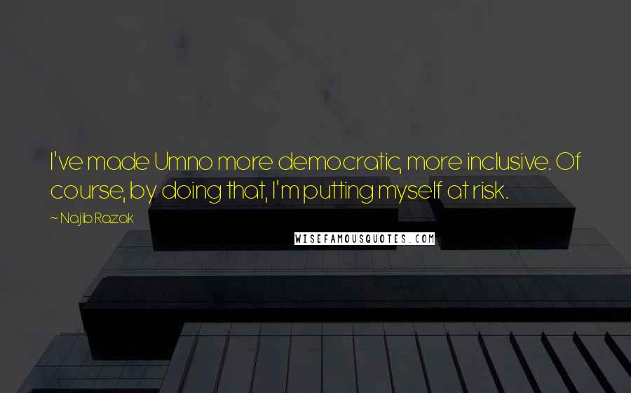 Najib Razak quotes: I've made Umno more democratic, more inclusive. Of course, by doing that, I'm putting myself at risk.