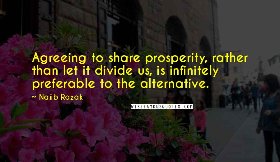 Najib Razak quotes: Agreeing to share prosperity, rather than let it divide us, is infinitely preferable to the alternative.