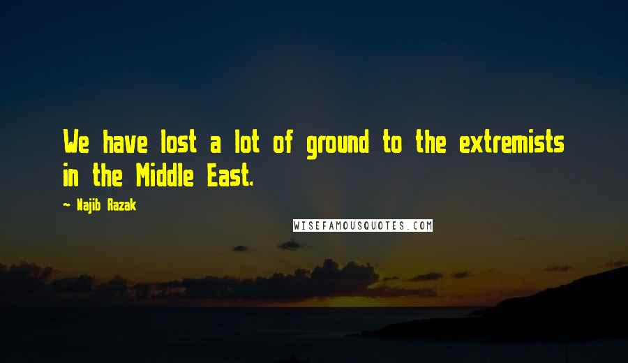 Najib Razak quotes: We have lost a lot of ground to the extremists in the Middle East.