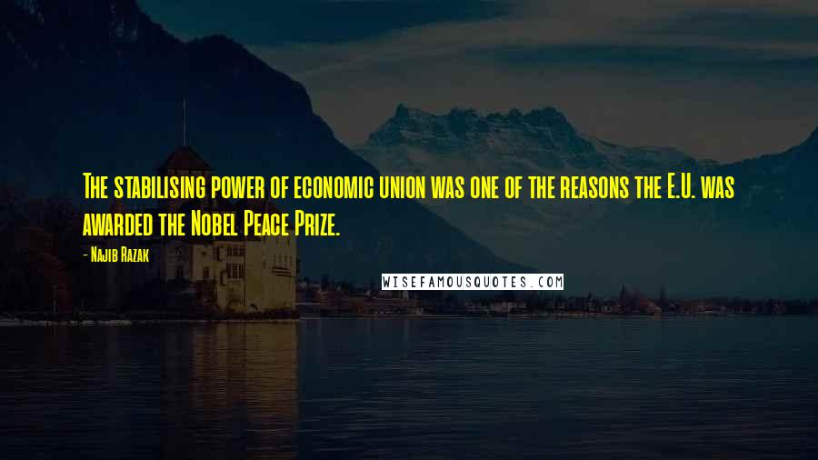 Najib Razak quotes: The stabilising power of economic union was one of the reasons the E.U. was awarded the Nobel Peace Prize.