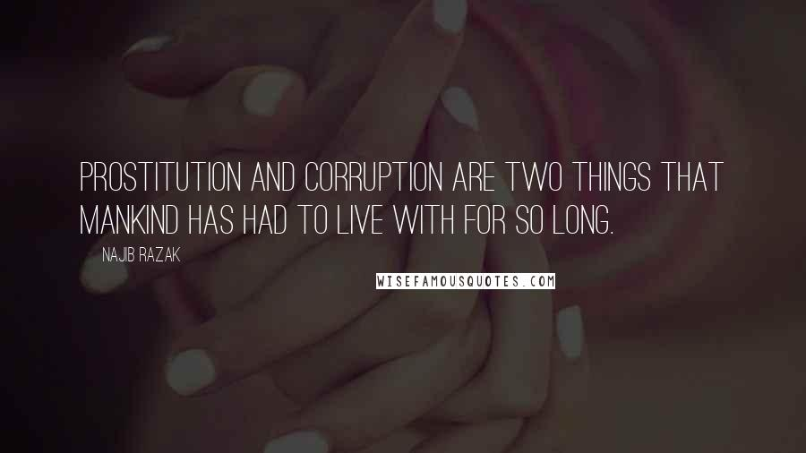Najib Razak quotes: Prostitution and corruption are two things that mankind has had to live with for so long.