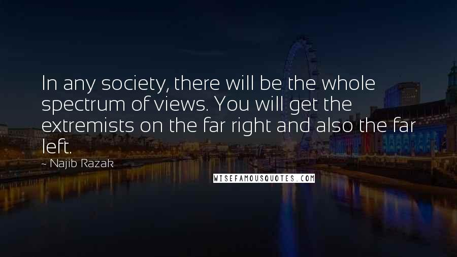 Najib Razak quotes: In any society, there will be the whole spectrum of views. You will get the extremists on the far right and also the far left.