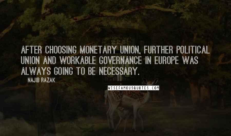 Najib Razak quotes: After choosing monetary union, further political union and workable governance in Europe was always going to be necessary.