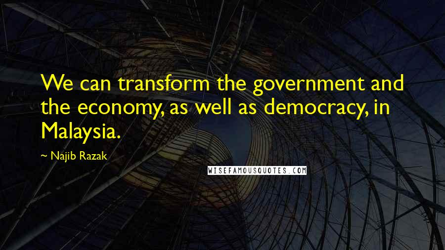Najib Razak quotes: We can transform the government and the economy, as well as democracy, in Malaysia.