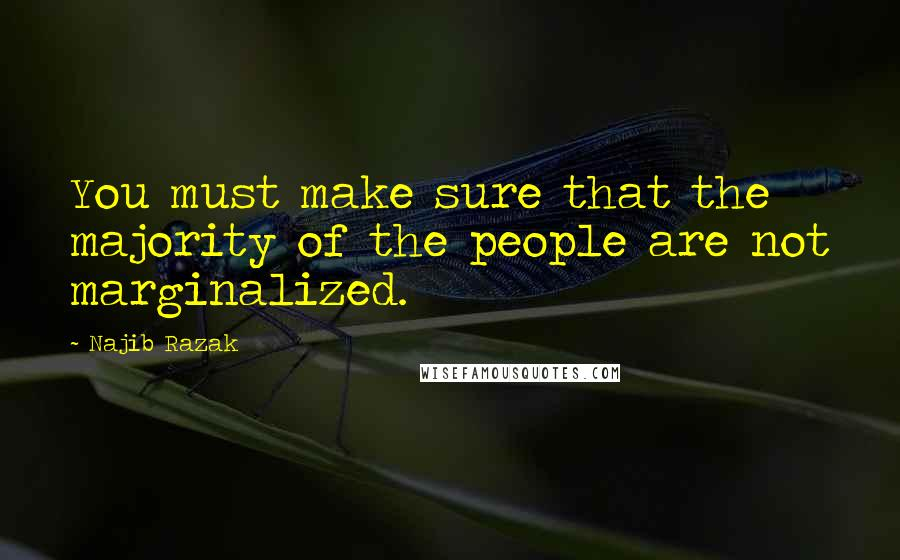 Najib Razak quotes: You must make sure that the majority of the people are not marginalized.