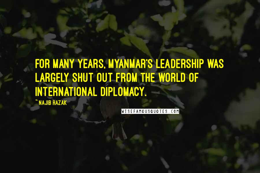 Najib Razak quotes: For many years, Myanmar's leadership was largely shut out from the world of international diplomacy.