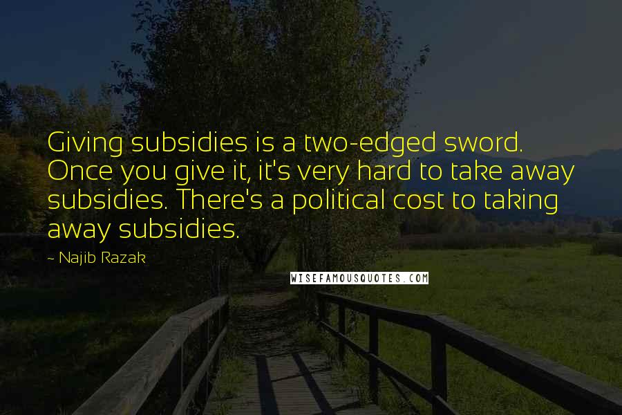 Najib Razak quotes: Giving subsidies is a two-edged sword. Once you give it, it's very hard to take away subsidies. There's a political cost to taking away subsidies.