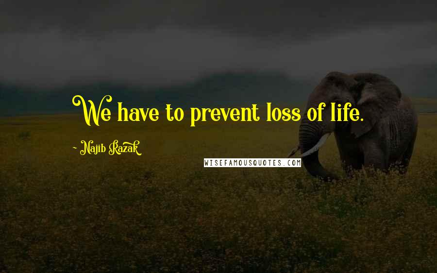 Najib Razak quotes: We have to prevent loss of life.