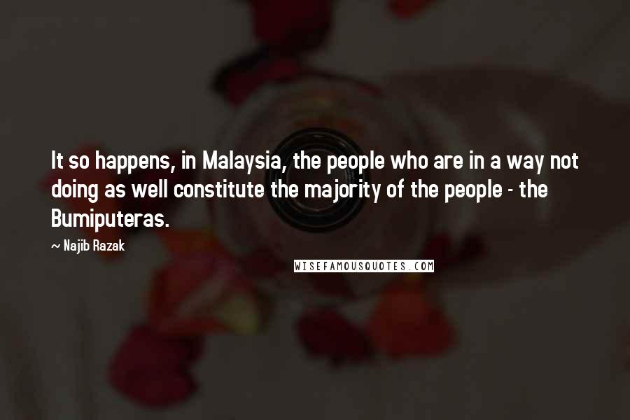 Najib Razak quotes: It so happens, in Malaysia, the people who are in a way not doing as well constitute the majority of the people - the Bumiputeras.